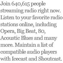 Join 640,615 people streaming radio right now. Listen to your favorite radio stations online, including Opera, Big Beat, 80, Acoustic Blues and many more. Maintain a list of compatible audio players with Icecast and Shoutcast.