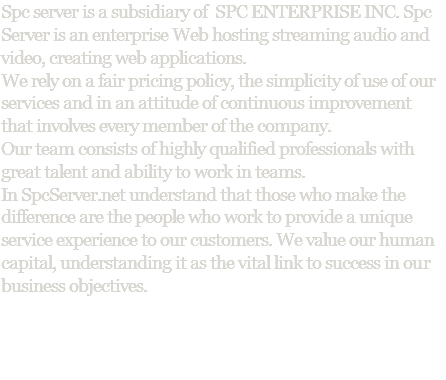 Spc server is a subsidiary of SPC ENTERPRISE INC. Spc Server is an enterprise Web hosting streaming audio and video, creating web applications. We rely on a fair pricing policy, the simplicity of use of our services and in an attitude of continuous improvement that involves every member of the company. Our team consists of highly qualified professionals with great talent and ability to work in teams. In SpcServer.net understand that those who make the difference are the people who work to provide a unique service experience to our customers. We value our human capital, understanding it as the vital link to success in our business objectives.